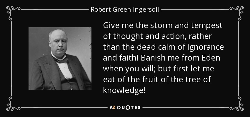 Give me the storm and tempest of thought and action, rather than the dead calm of ignorance and faith! Banish me from Eden when you will; but first let me eat of the fruit of the tree of knowledge! - Robert Green Ingersoll