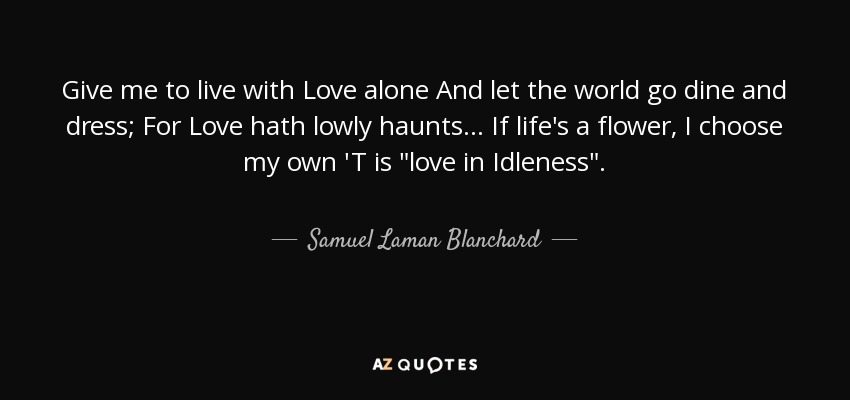 Give me to live with Love alone And let the world go dine and dress; For Love hath lowly haunts... If life's a flower, I choose my own 'T is