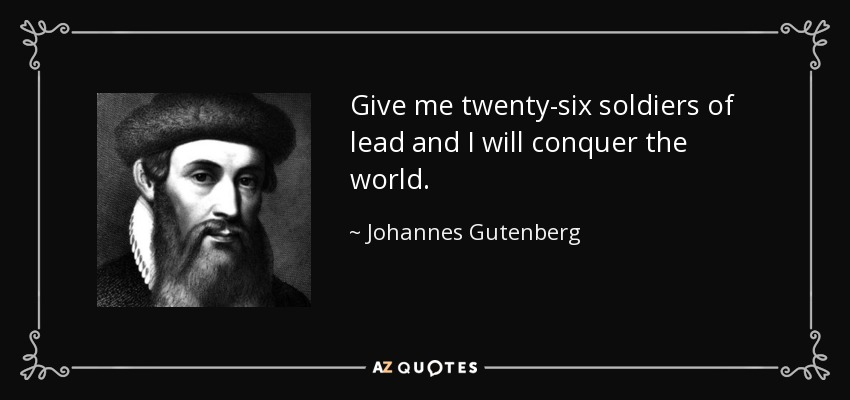 Give me twenty-six soldiers of lead and I will conquer the world. - Johannes Gutenberg