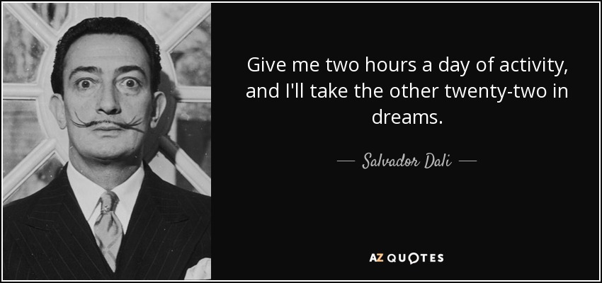 Give me two hours a day of activity, and I'll take the other twenty-two in dreams. - Salvador Dali