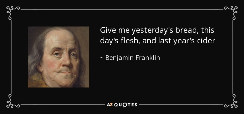 Give me yesterday's bread, this day's flesh, and last year's cider - Benjamin Franklin