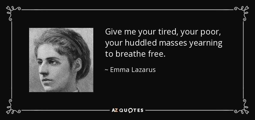 Give me your tired, your poor, your huddled masses yearning to breathe free. - Emma Lazarus