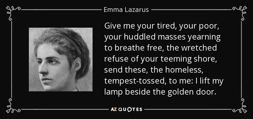 Give me your tired, your poor, your huddled masses yearning to breathe free, the wretched refuse of your teeming shore, send these, the homeless, tempest-tossed, to me: I lift my lamp beside the golden door. - Emma Lazarus