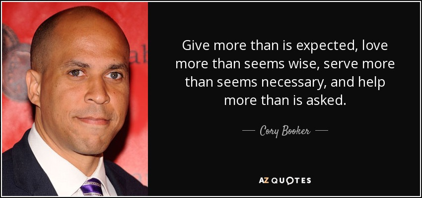 Give more than is expected, love more than seems wise, serve more than seems necessary, and help more than is asked. - Cory Booker
