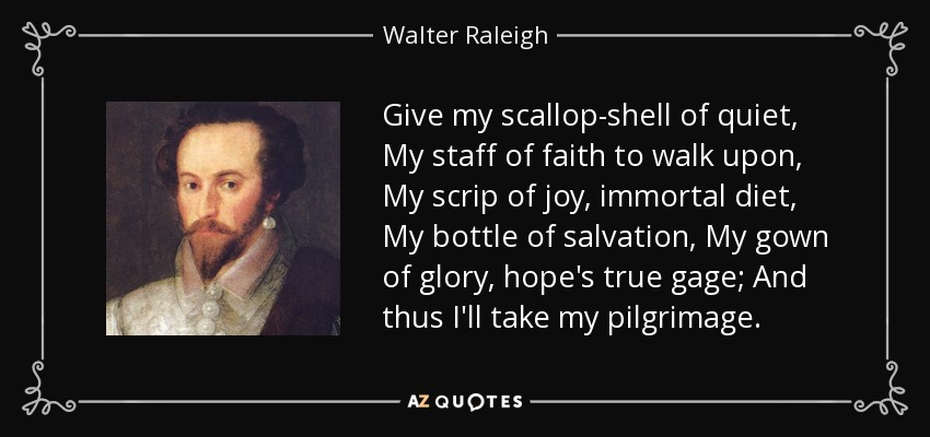 Give my scallop-shell of quiet, My staff of faith to walk upon, My scrip of joy, immortal diet, My bottle of salvation, My gown of glory, hope's true gage; And thus I'll take my pilgrimage. - Walter Raleigh