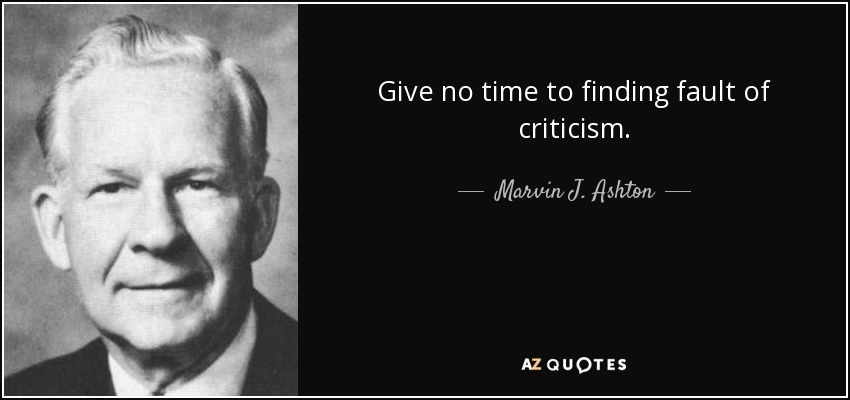 Give no time to finding fault of criticism. - Marvin J. Ashton