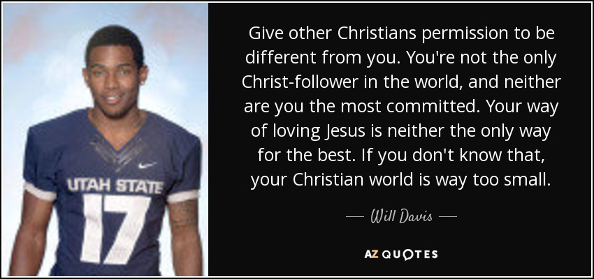 Give other Christians permission to be different from you. You're not the only Christ-follower in the world, and neither are you the most committed. Your way of loving Jesus is neither the only way for the best. If you don't know that, your Christian world is way too small. - Will Davis