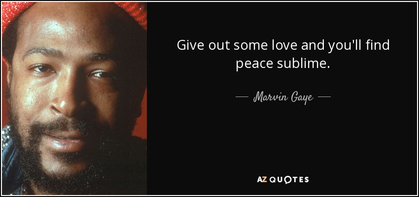 Give out some love and you'll find peace sublime. - Marvin Gaye