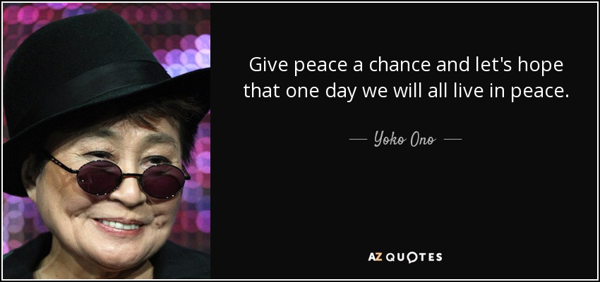 Peace One Day Quotes: Yoko Ono Quote: Give Peace A Chance And Let's Hope That
