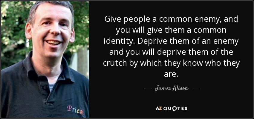 Give people a common enemy, and you will give them a common identity. Deprive them of an enemy and you will deprive them of the crutch by which they know who they are. - James Alison