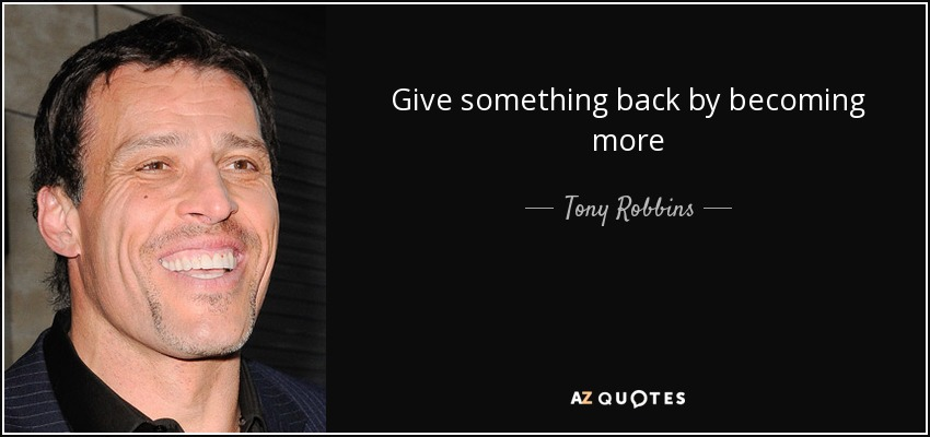Give something back by becoming more - Tony Robbins