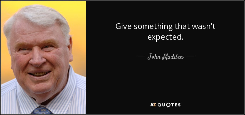 Give something that wasn't expected. - John Madden