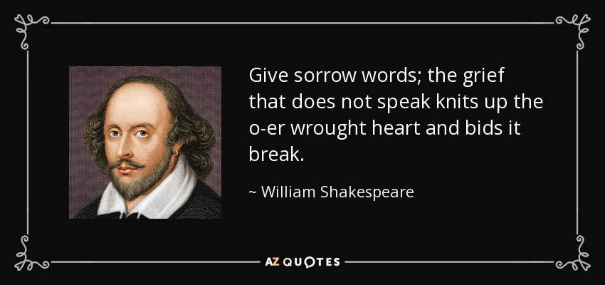Give sorrow words; the grief that does not speak knits up the o-er wrought heart and bids it break. - William Shakespeare