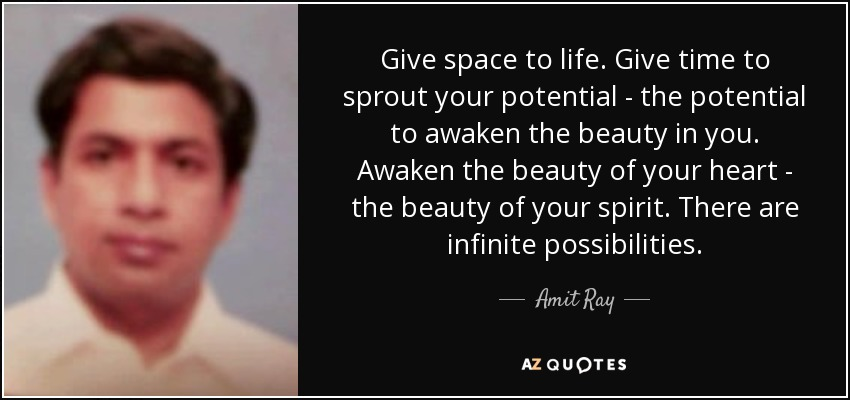 Give space to life. Give time to sprout your potential - the potential to awaken the beauty in you. Awaken the beauty of your heart - the beauty of your spirit. There are infinite possibilities. - Amit Ray