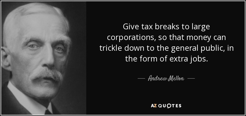 Give tax breaks to large corporations, so that money can trickle down to the general public, in the form of extra jobs. - Andrew Mellon