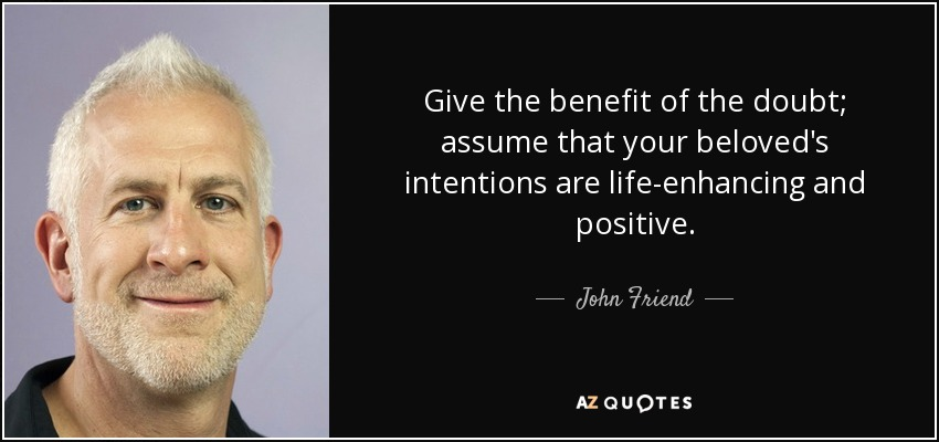 John Friend Quote Give The Benefit Of The Doubt Assume That Your