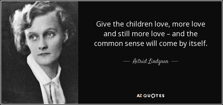Give the children love, more love and still more love – and the common sense will come by itself. - Astrid Lindgren