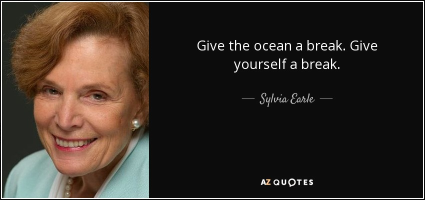 Sylvia Earle Quote Give The Ocean A Break Give Yourself A Break