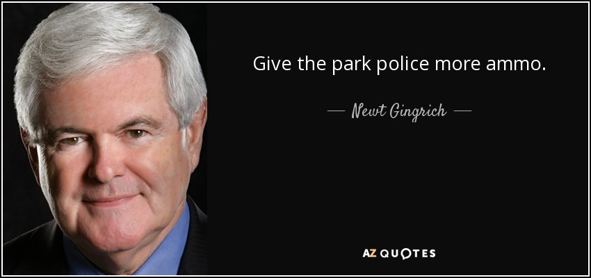 Give the park police more ammo. - Newt Gingrich