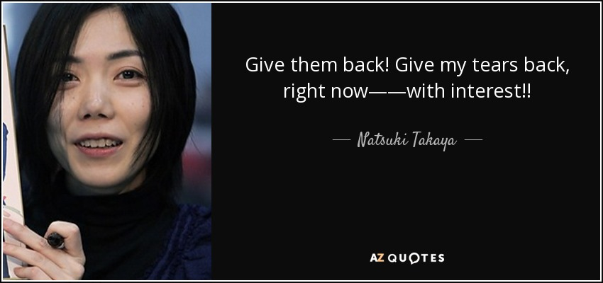 Give them back! Give my tears back, right now——with interest!! - Natsuki Takaya