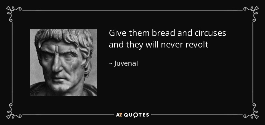 Give them bread and circuses and they will never revolt - Juvenal