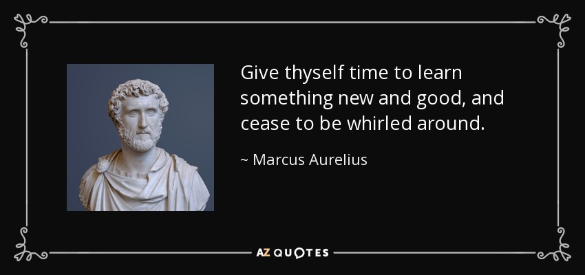 Give thyself time to learn something new and good, and cease to be whirled around. - Marcus Aurelius