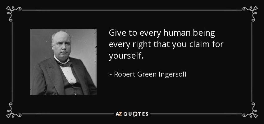 Give to every human being every right that you claim for yourself. - Robert Green Ingersoll
