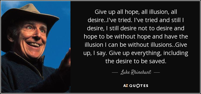 Give up all hope, all illusion, all desire..I've tried. I've tried and still I desire, I still desire not to desire and hope to be without hope and have the illusion I can be without illusions..Give up, I say. Give up everything, including the desire to be saved. - Luke Rhinehart