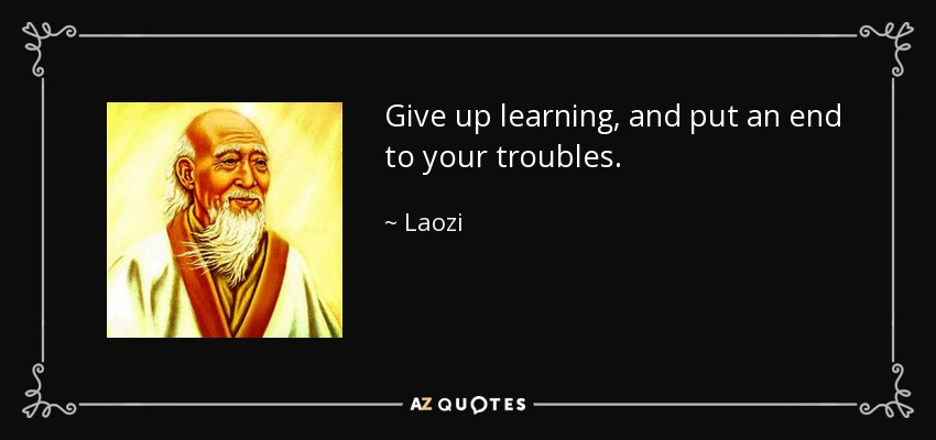 Give up learning, and put an end to your troubles. - Laozi