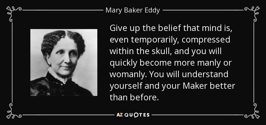 Give up the belief that mind is, even temporarily, compressed within the skull, and you will quickly become more manly or womanly. You will understand yourself and your Maker better than before. - Mary Baker Eddy