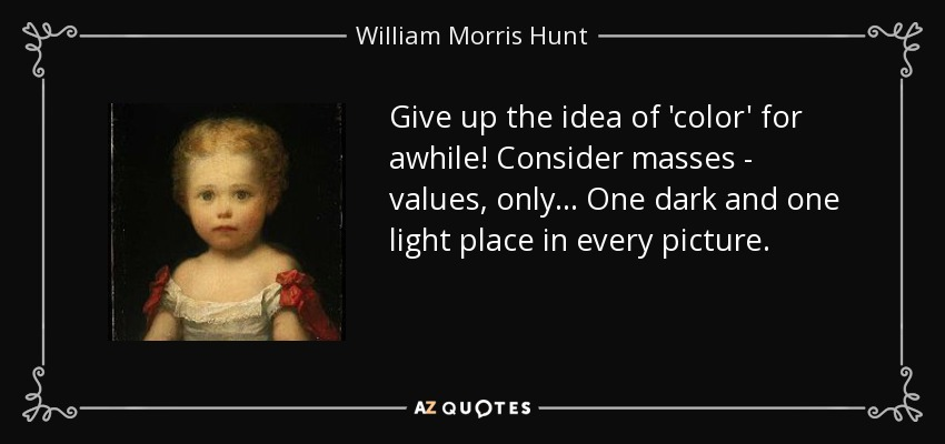 Give up the idea of 'color' for awhile! Consider masses - values, only... One dark and one light place in every picture. - William Morris Hunt
