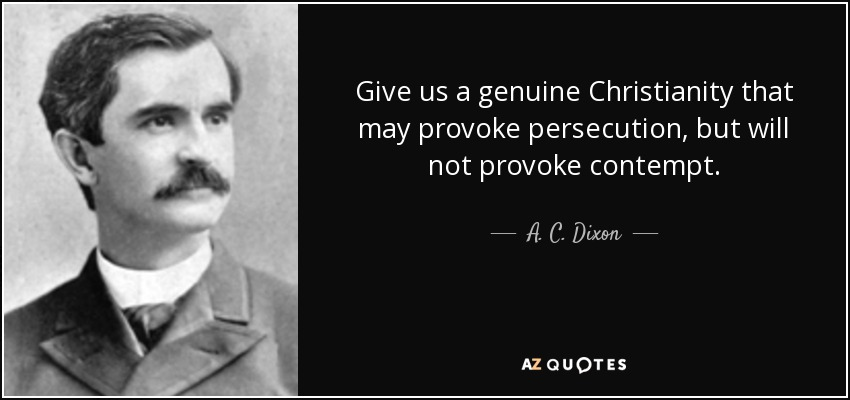Give us a genuine Christianity that may provoke persecution, but will not provoke contempt. - A. C. Dixon