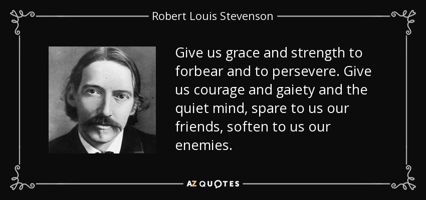 Give us grace and strength to forbear and to persevere. Give us courage and gaiety and the quiet mind, spare to us our friends, soften to us our enemies. - Robert Louis Stevenson