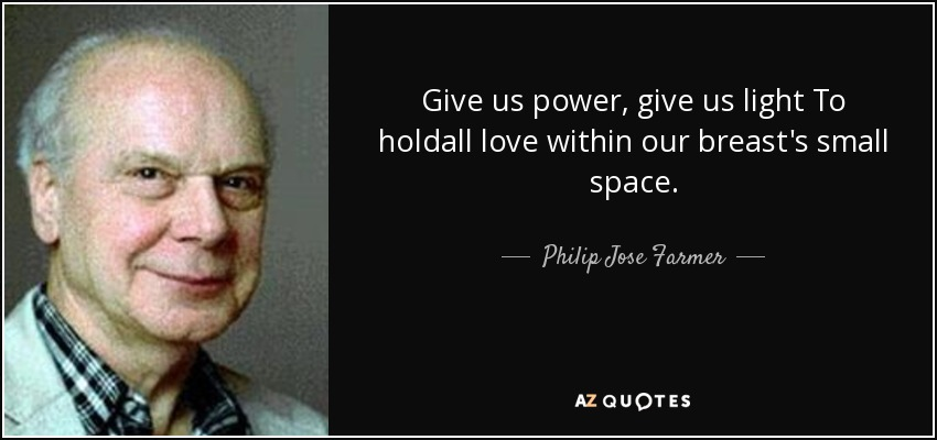 Give us power, give us light To holdall love within our breast's small space. - Philip Jose Farmer