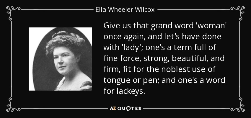 Give us that grand word 'woman' once again, and let's have done with 'lady'; one's a term full of fine force, strong, beautiful, and firm, fit for the noblest use of tongue or pen; and one's a word for lackeys. - Ella Wheeler Wilcox