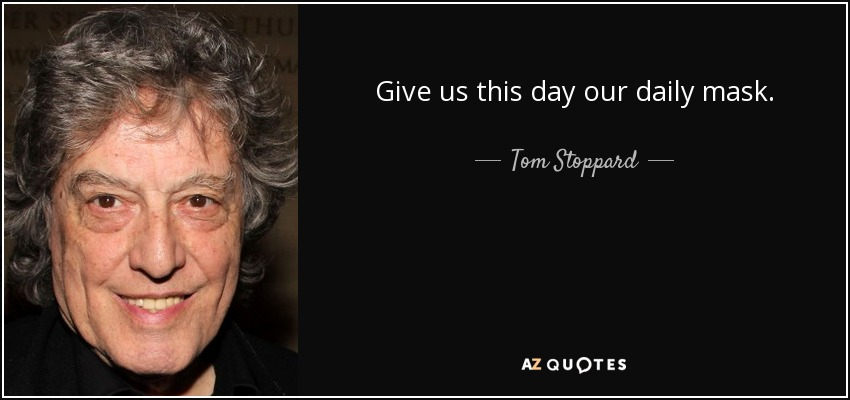 Give us this day our daily mask. - Tom Stoppard