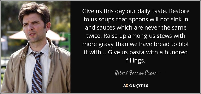 Give us this day our daily taste. Restore to us soups that spoons will not sink in and sauces which are never the same twice. Raise up among us stews with more gravy than we have bread to blot it with... Give us pasta with a hundred fillings. - Robert Farrar Capon