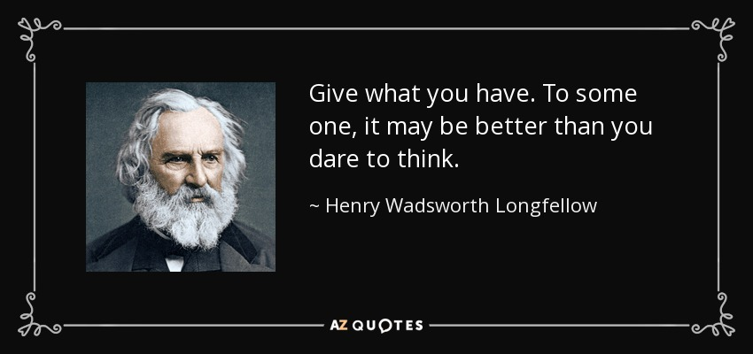 Give what you have. To some one, it may be better than you dare to think. - Henry Wadsworth Longfellow