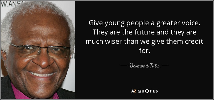 Give young people a greater voice. They are the future and they are much wiser than we give them credit for. - Desmond Tutu