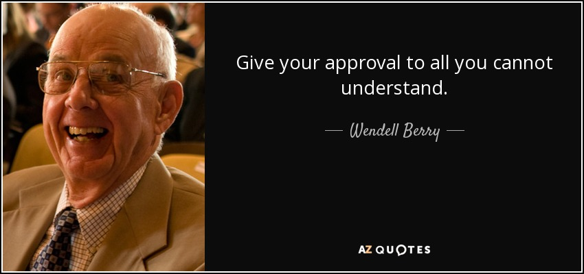 Give your approval to all you cannot understand. - Wendell Berry