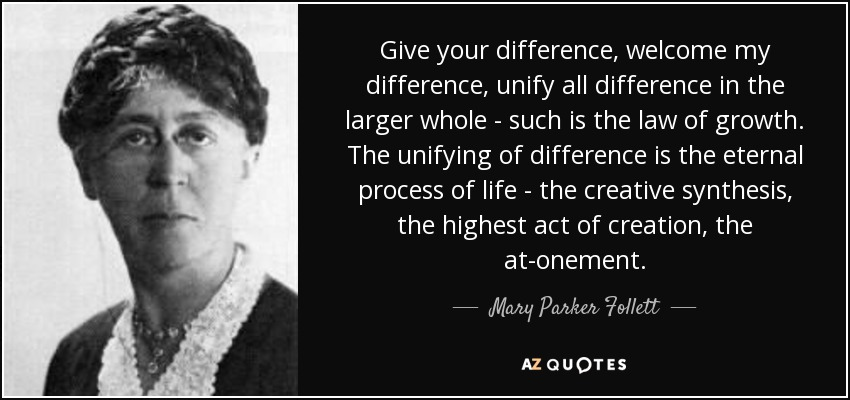 Give your difference, welcome my difference, unify all difference in the larger whole - such is the law of growth. The unifying of difference is the eternal process of life - the creative synthesis, the highest act of creation, the at-onement. - Mary Parker Follett