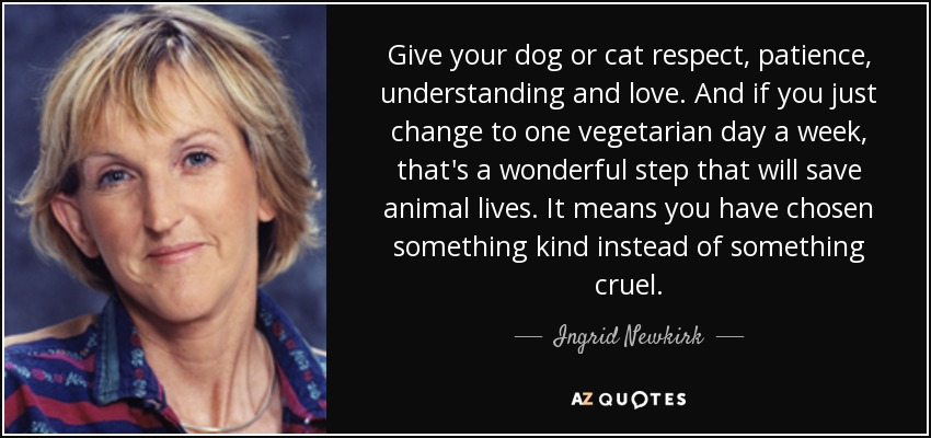 Give your dog or cat respect, patience, understanding and love. And if you just change to one vegetarian day a week, that's a wonderful step that will save animal lives. It means you have chosen something kind instead of something cruel. - Ingrid Newkirk