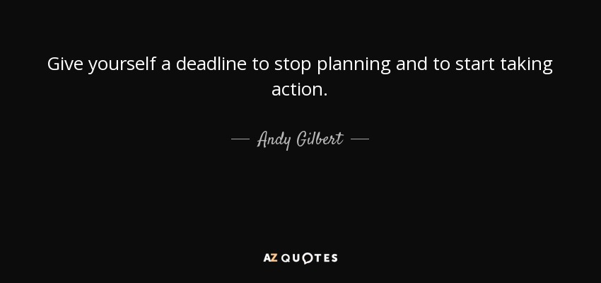 Give yourself a deadline to stop planning and to start taking action. - Andy Gilbert