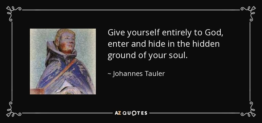 Give yourself entirely to God, enter and hide in the hidden ground of your soul. - Johannes Tauler