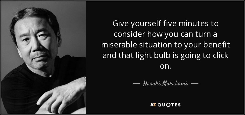 Give yourself five minutes to consider how you can turn a miserable situation to your benefit and that light bulb is going to click on. - Haruki Murakami