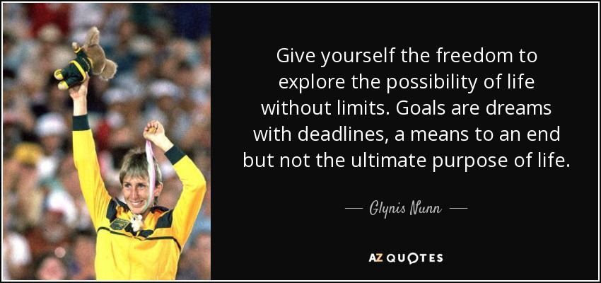 Give yourself the freedom to explore the possibility of life without limits. Goals are dreams with deadlines, a means to an end but not the ultimate purpose of life. - Glynis Nunn