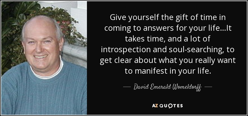 Give yourself the gift of time in coming to answers for your life...It takes time, and a lot of introspection and soul-searching, to get clear about what you really want to manifest in your life. - David Emerald Womeldorff