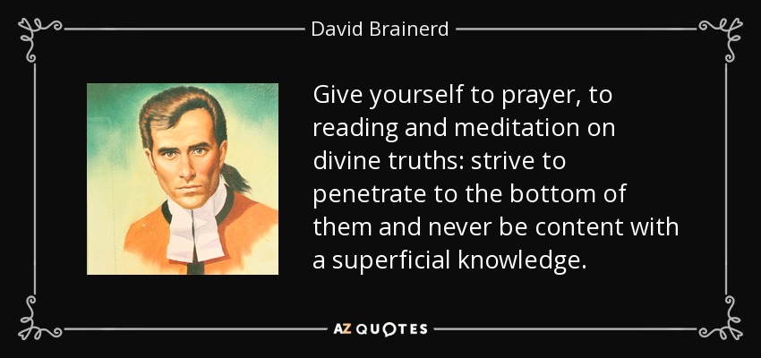 Give yourself to prayer, to reading and meditation on divine truths: strive to penetrate to the bottom of them and never be content with a superficial knowledge. - David Brainerd