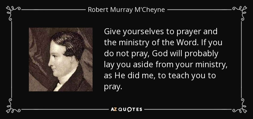 Give yourselves to prayer and the ministry of the Word. If you do not pray, God will probably lay you aside from your ministry, as He did me, to teach you to pray. - Robert Murray M'Cheyne