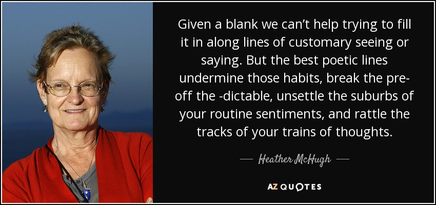 Given a blank we can't help trying to fill it in along lines of customary seeing or saying. But the best poetic lines undermine those habits, break the pre- off the -dictable, unsettle the suburbs of your routine sentiments, and rattle the tracks of your trains of thoughts. - Heather McHugh